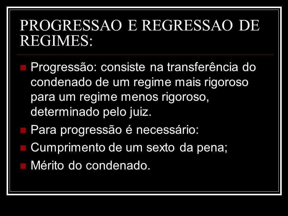 PROGRESSAO E REGRESSAO DE REGIMES: Progressão: consiste na transferência do condenado de um regime mais rigoroso para um regime menos rigoroso, determ