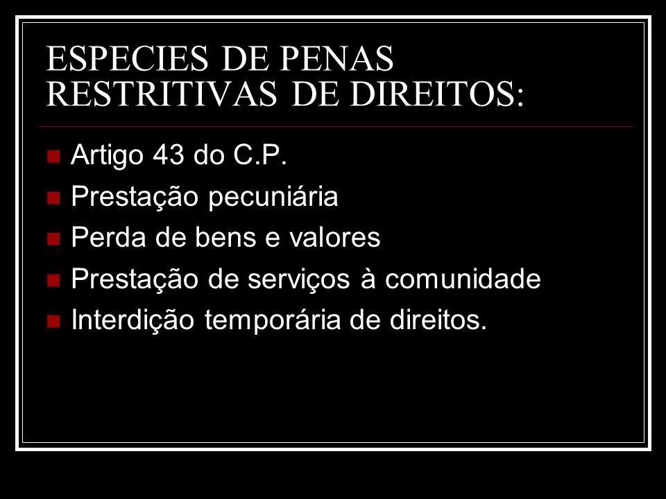 ESPECIES DE PENAS RESTRITIVAS DE DIREITOS: Artigo 43 do C.P. Prestação pecuniária Perda de bens e valores Prestação de serviços à comunidade Interdiçã