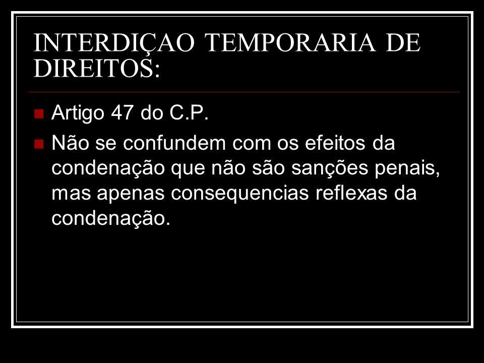 INTERDIÇAO TEMPORARIA DE DIREITOS: Artigo 47 do C.P. Não se confundem com os efeitos da condenação que não são sanções penais, mas apenas consequencia