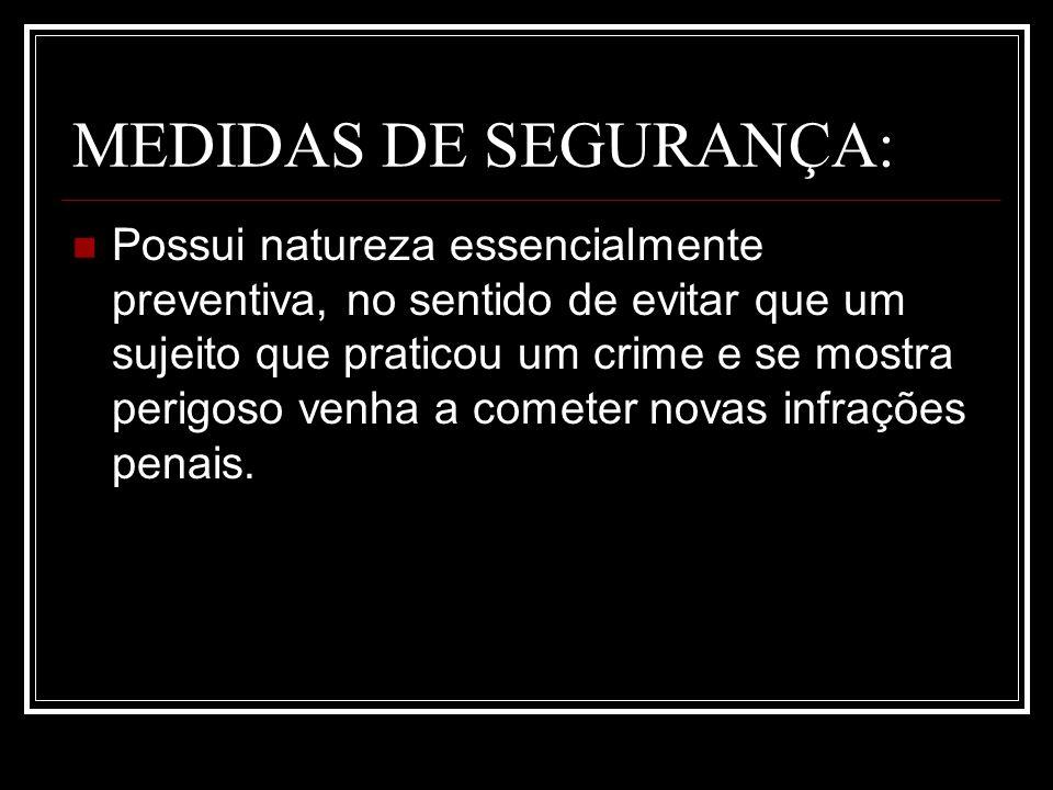 MEDIDAS DE SEGURANÇA: Possui natureza essencialmente preventiva, no sentido de evitar que um sujeito que praticou um crime e se mostra perigoso venha