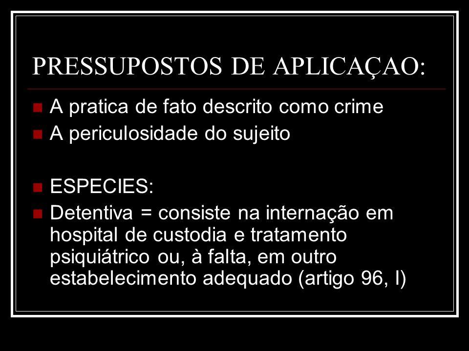PRESSUPOSTOS DE APLICAÇAO: A pratica de fato descrito como crime A periculosidade do sujeito ESPECIES: Detentiva = consiste na internação em hospital