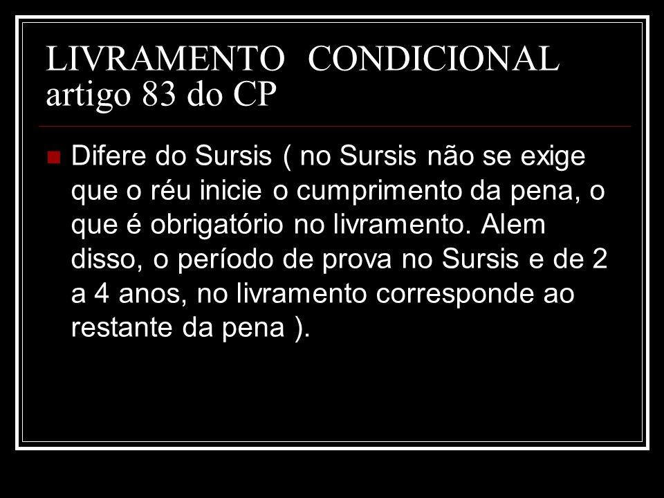 LIVRAMENTO CONDICIONAL artigo 83 do CP Difere do Sursis ( no Sursis não se exige que o réu inicie o cumprimento da pena, o que é obrigatório no livram