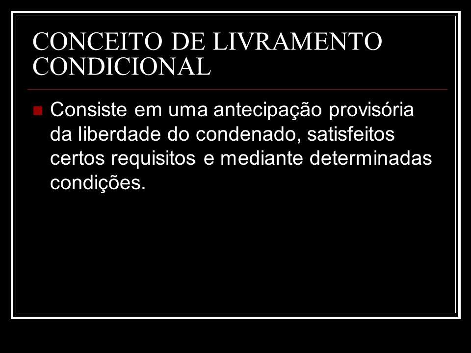 CONCEITO DE LIVRAMENTO CONDICIONAL Consiste em uma antecipação provisória da liberdade do condenado, satisfeitos certos requisitos e mediante determin