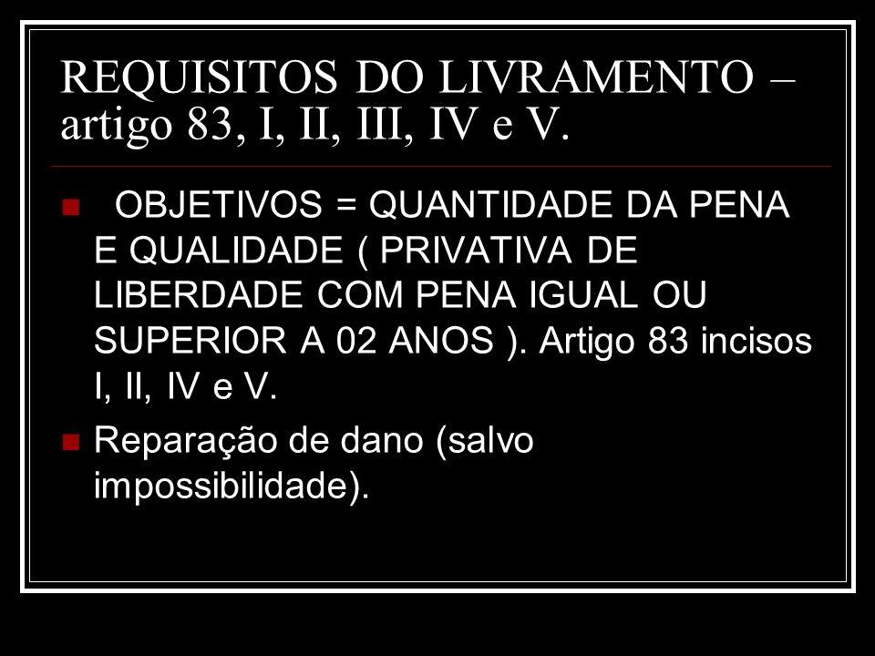 REQUISITOS DO LIVRAMENTO – artigo 83, I, II, III, IV e V. OBJETIVOS = QUANTIDADE DA PENA E QUALIDADE ( PRIVATIVA DE LIBERDADE COM PENA IGUAL OU SUPERI