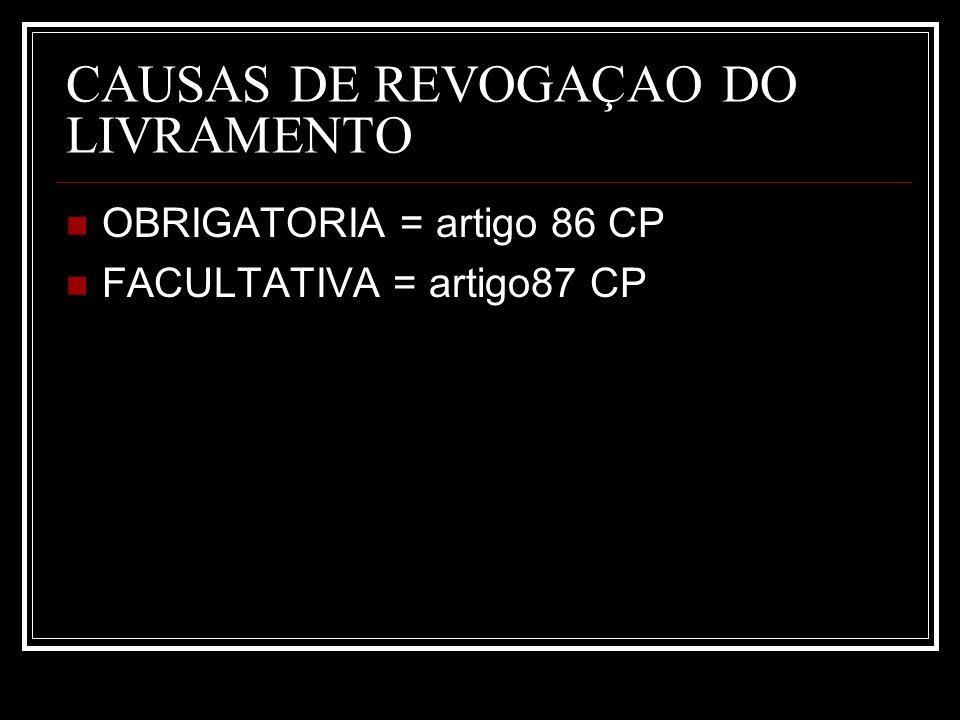 CAUSAS DE REVOGAÇAO DO LIVRAMENTO OBRIGATORIA = artigo 86 CP FACULTATIVA = artigo87 CP