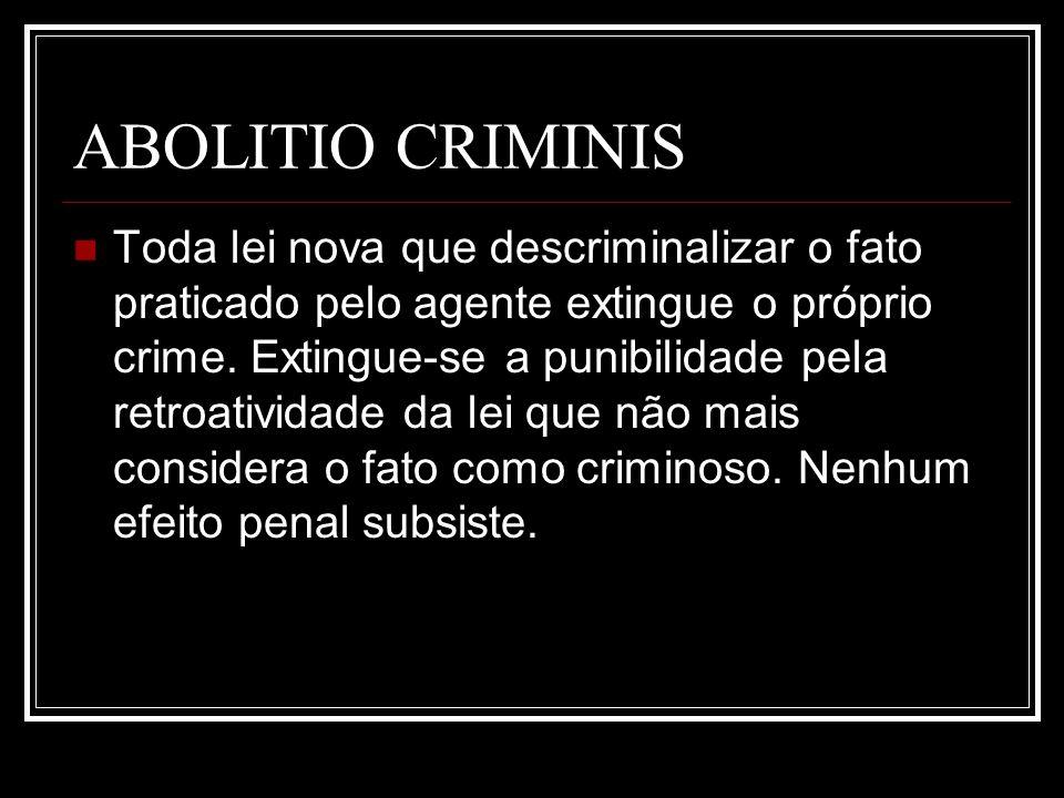 ABOLITIO CRIMINIS Toda lei nova que descriminalizar o fato praticado pelo agente extingue o próprio crime. Extingue-se a punibilidade pela retroativid