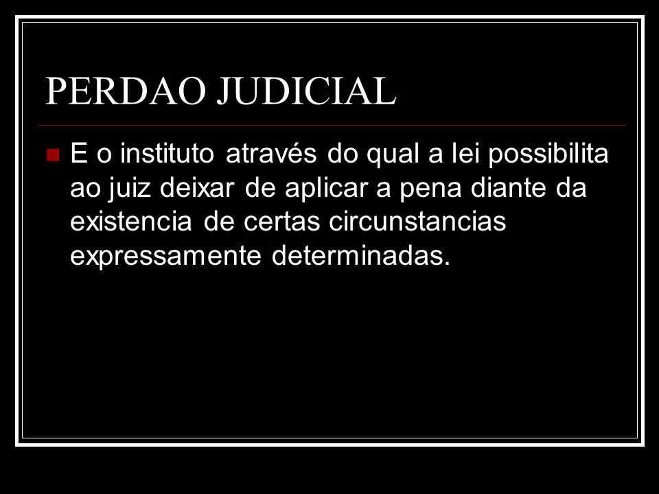 PERDAO JUDICIAL E o instituto através do qual a lei possibilita ao juiz deixar de aplicar a pena diante da existencia de certas circunstancias express