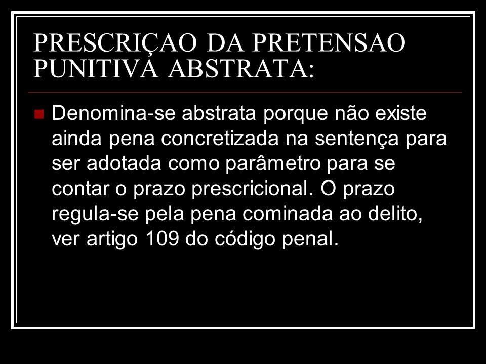 PRESCRIÇAO DA PRETENSAO PUNITIVA ABSTRATA: Denomina-se abstrata porque não existe ainda pena concretizada na sentença para ser adotada como parâmetro