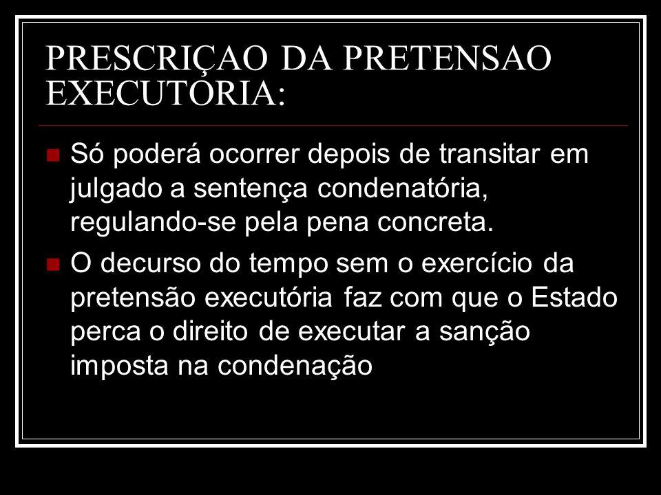 PRESCRIÇAO DA PRETENSAO EXECUTORIA: Só poderá ocorrer depois de transitar em julgado a sentença condenatória, regulando-se pela pena concreta. O decur