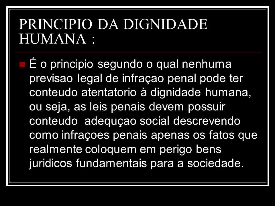 PRINCIPIO DA DIGNIDADE HUMANA : É o principio segundo o qual nenhuma previsao legal de infraçao penal pode ter conteudo atentatorio à dignidade humana