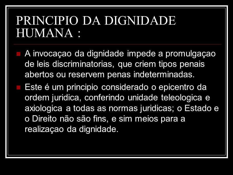 PRINCIPIO DA DIGNIDADE HUMANA : A invocaçao da dignidade impede a promulgaçao de leis discriminatorias, que criem tipos penais abertos ou reservem pen