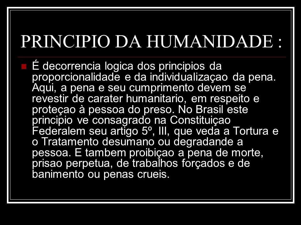 PRINCIPIO DA HUMANIDADE : É decorrencia logica dos principios da proporcionalidade e da individualizaçao da pena. Aqui, a pena e seu cumprimento devem