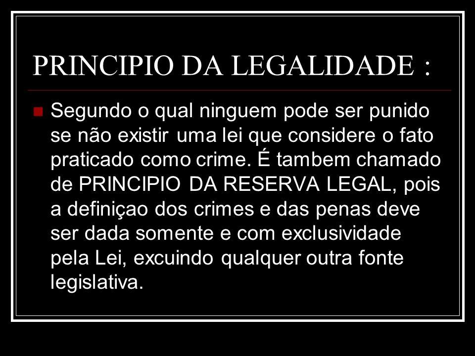 PRINCIPIO DA LEGALIDADE : Segundo o qual ninguem pode ser punido se não existir uma lei que considere o fato praticado como crime. É tambem chamado de