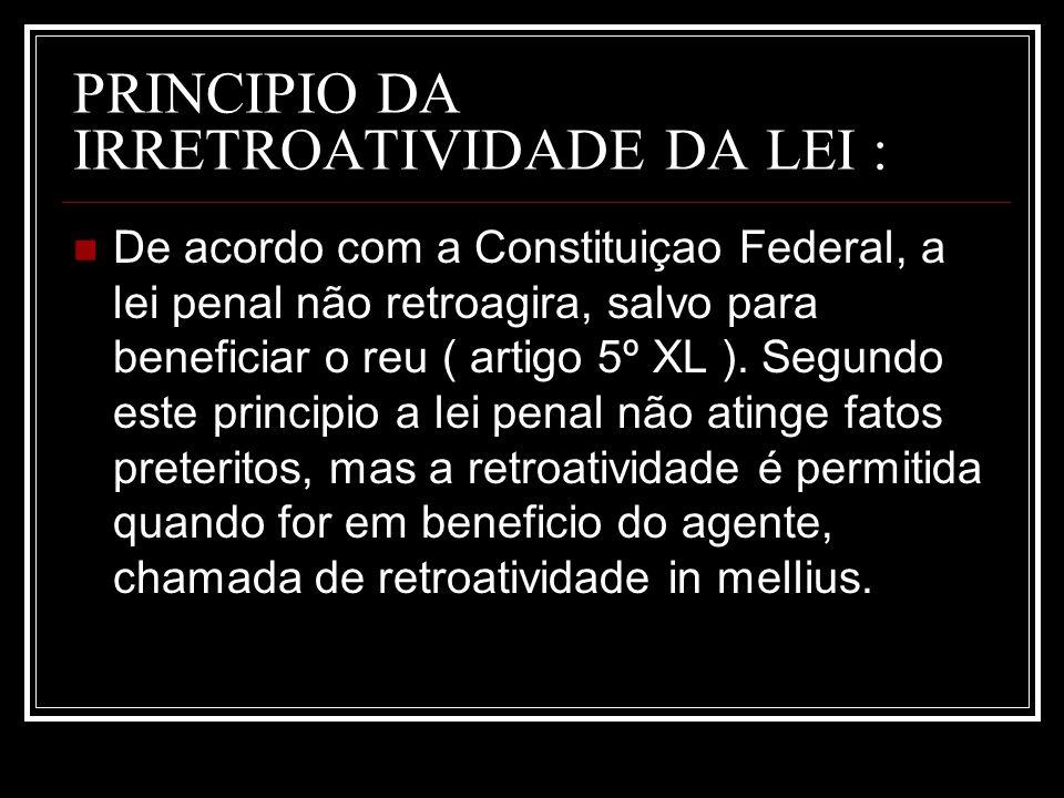 PRINCIPIO DA IRRETROATIVIDADE DA LEI : De acordo com a Constituiçao Federal, a lei penal não retroagira, salvo para beneficiar o reu ( artigo 5º XL ).
