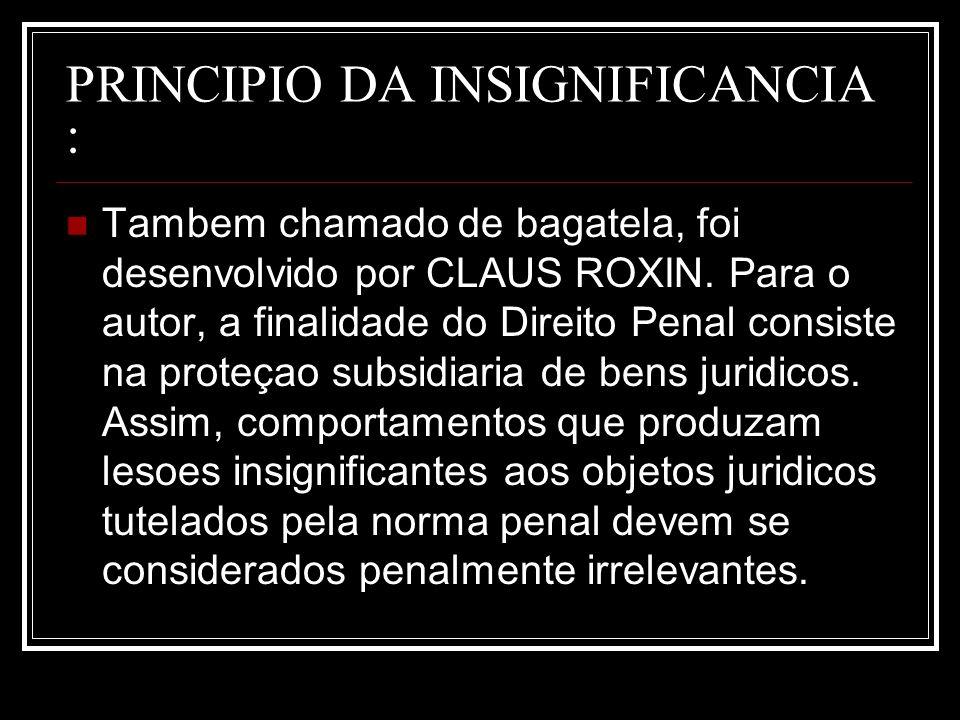 PRINCIPIO DA INSIGNIFICANCIA : Tambem chamado de bagatela, foi desenvolvido por CLAUS ROXIN. Para o autor, a finalidade do Direito Penal consiste na p