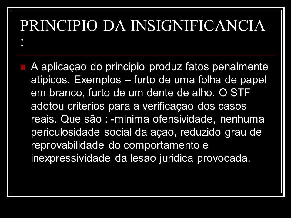 PRINCIPIO DA INSIGNIFICANCIA : A aplicaçao do principio produz fatos penalmente atipicos. Exemplos – furto de uma folha de papel em branco, furto de u