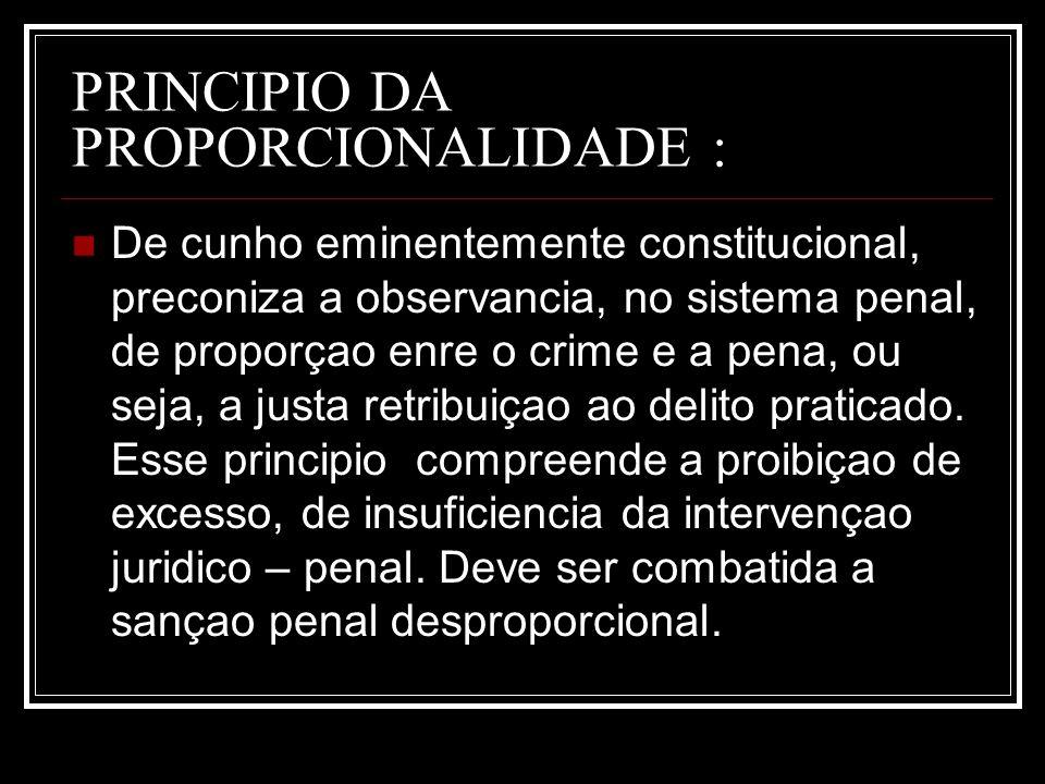 PRINCIPIO DA PROPORCIONALIDADE : De cunho eminentemente constitucional, preconiza a observancia, no sistema penal, de proporçao enre o crime e a pena,