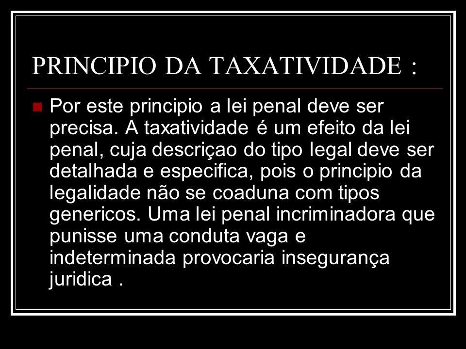 PRINCIPIO DA TAXATIVIDADE : Por este principio a lei penal deve ser precisa. A taxatividade é um efeito da lei penal, cuja descriçao do tipo legal dev