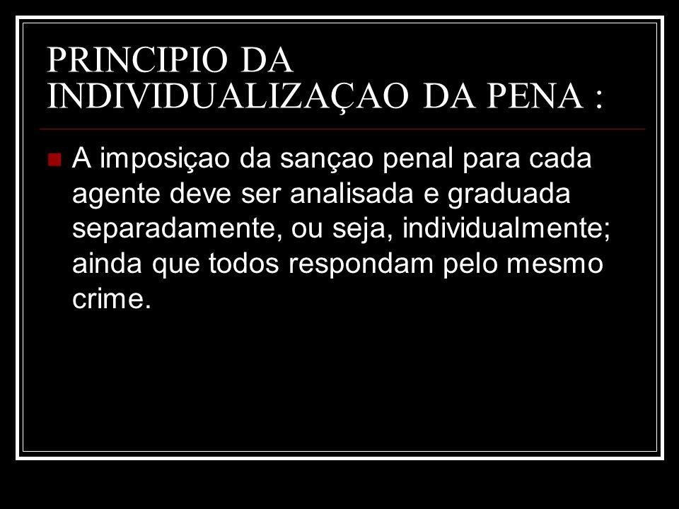 PRINCIPIO DA INDIVIDUALIZAÇAO DA PENA : A imposiçao da sançao penal para cada agente deve ser analisada e graduada separadamente, ou seja, individualm