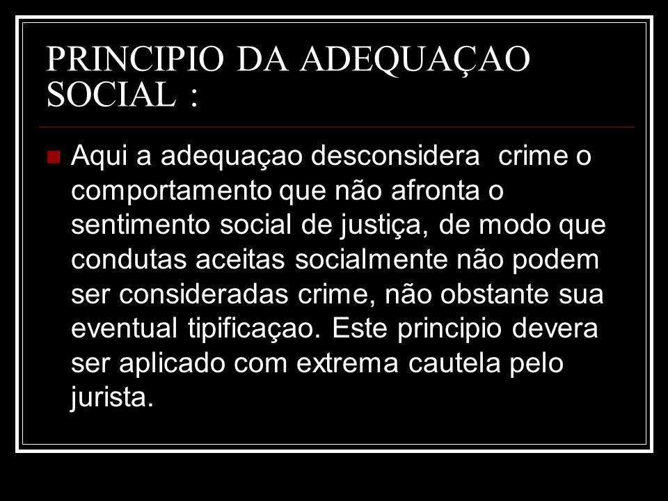 PRINCIPIO DA ADEQUAÇAO SOCIAL : Aqui a adequaçao desconsidera crime o comportamento que não afronta o sentimento social de justiça, de modo que condut