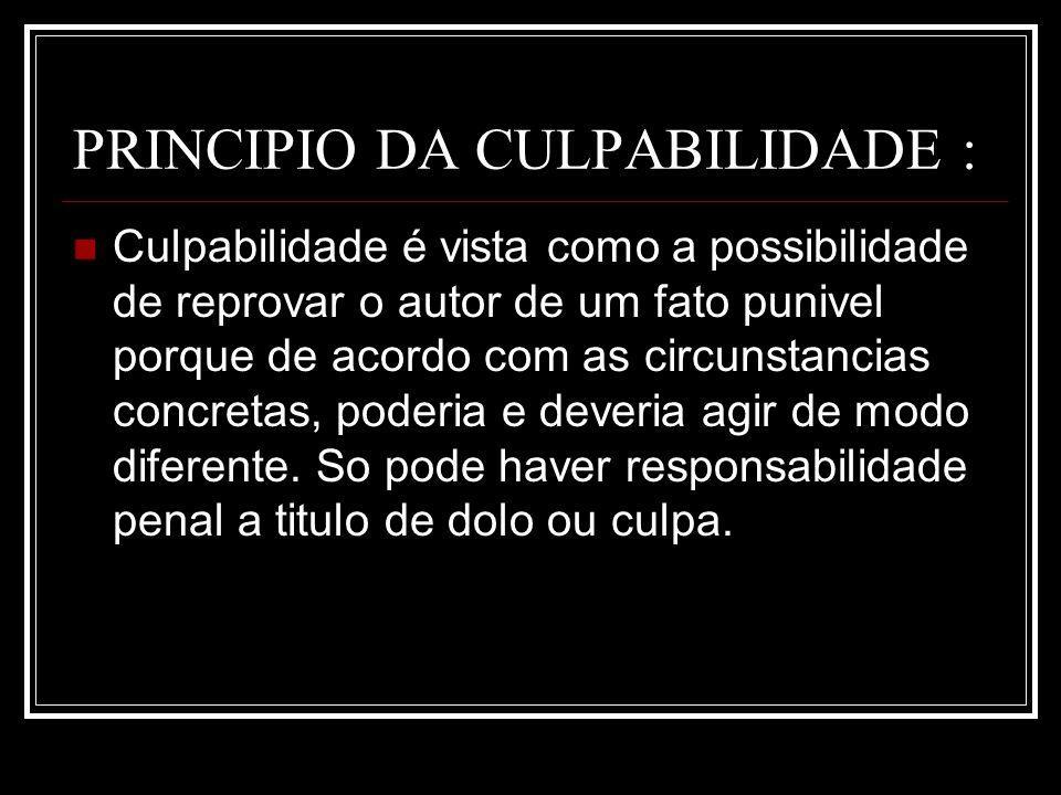 PRINCIPIO DA CULPABILIDADE : Culpabilidade é vista como a possibilidade de reprovar o autor de um fato punivel porque de acordo com as circunstancias