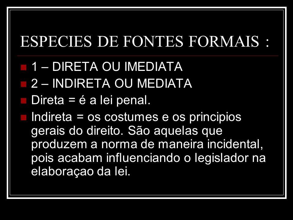 ESPECIES DE FONTES FORMAIS : 1 – DIRETA OU IMEDIATA 2 – INDIRETA OU MEDIATA Direta = é a lei penal. Indireta = os costumes e os principios gerais do d