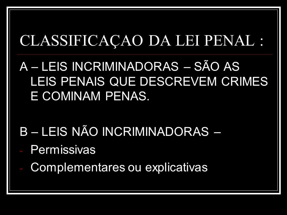 CLASSIFICAÇAO DA LEI PENAL : A – LEIS INCRIMINADORAS – SÃO AS LEIS PENAIS QUE DESCREVEM CRIMES E COMINAM PENAS. B – LEIS NÃO INCRIMINADORAS – - Permis