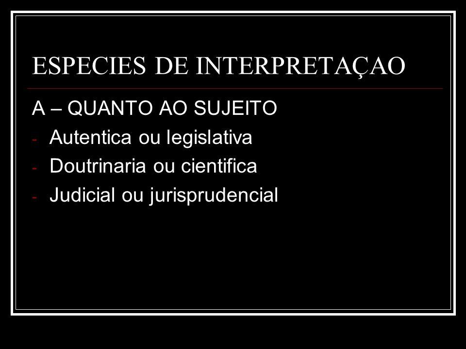 ESPECIES DE INTERPRETAÇAO A – QUANTO AO SUJEITO - Autentica ou legislativa - Doutrinaria ou cientifica - Judicial ou jurisprudencial