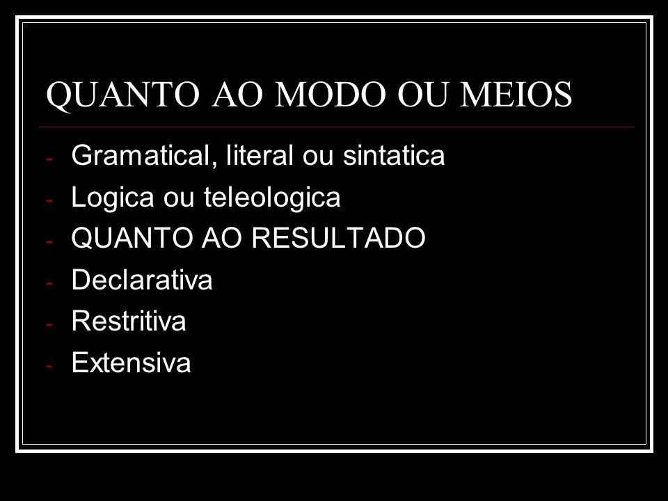 QUANTO AO MODO OU MEIOS - Gramatical, literal ou sintatica - Logica ou teleologica - QUANTO AO RESULTADO - Declarativa - Restritiva - Extensiva