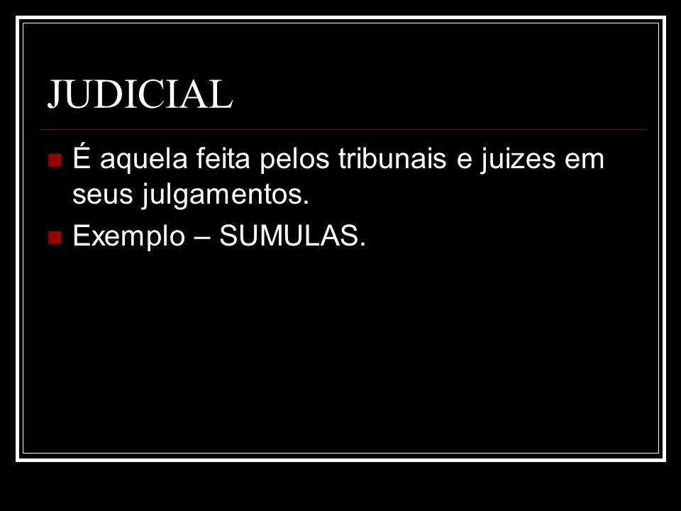JUDICIAL É aquela feita pelos tribunais e juizes em seus julgamentos. Exemplo – SUMULAS.