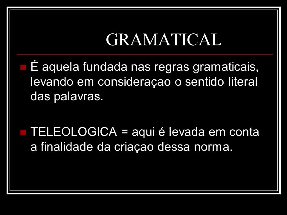 GRAMATICAL É aquela fundada nas regras gramaticais, levando em consideraçao o sentido literal das palavras. TELEOLOGICA = aqui é levada em conta a fin