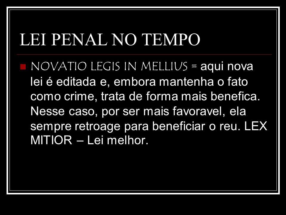 LEI PENAL NO TEMPO NOVATIO LEGIS IN MELLIUS = aqui nova lei é editada e, embora mantenha o fato como crime, trata de forma mais benefica. Nesse caso,