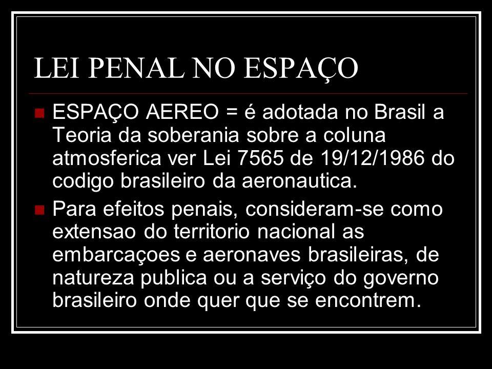 LEI PENAL NO ESPAÇO ESPAÇO AEREO = é adotada no Brasil a Teoria da soberania sobre a coluna atmosferica ver Lei 7565 de 19/12/1986 do codigo brasileir