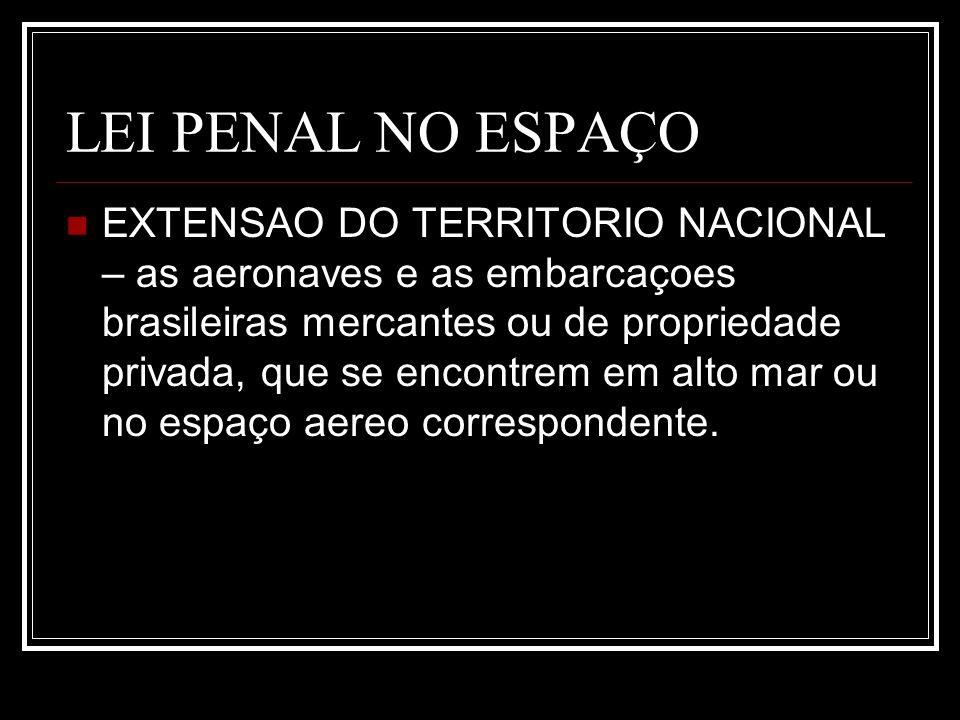 LEI PENAL NO ESPAÇO EXTENSAO DO TERRITORIO NACIONAL – as aeronaves e as embarcaçoes brasileiras mercantes ou de propriedade privada, que se encontrem