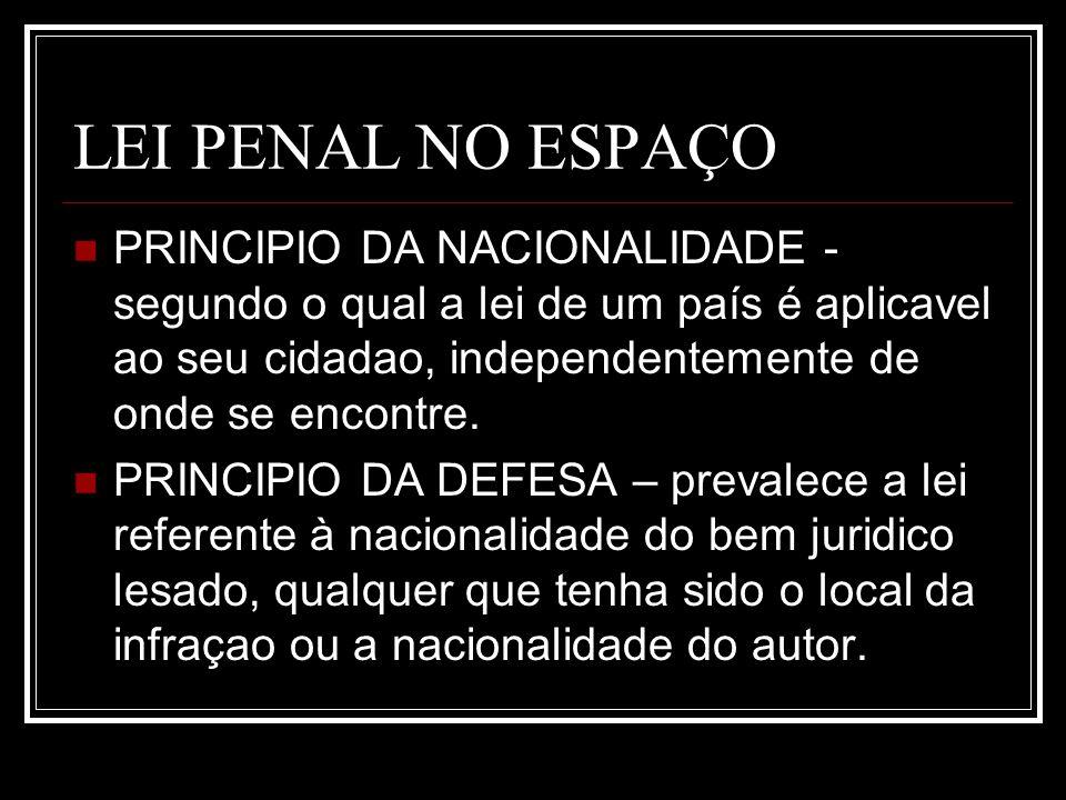 LEI PENAL NO ESPAÇO PRINCIPIO DA NACIONALIDADE - segundo o qual a lei de um país é aplicavel ao seu cidadao, independentemente de onde se encontre. PR