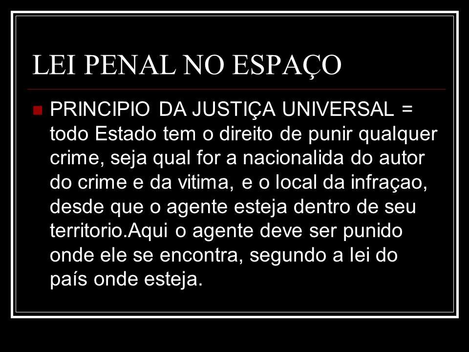 LEI PENAL NO ESPAÇO PRINCIPIO DA JUSTIÇA UNIVERSAL = todo Estado tem o direito de punir qualquer crime, seja qual for a nacionalida do autor do crime