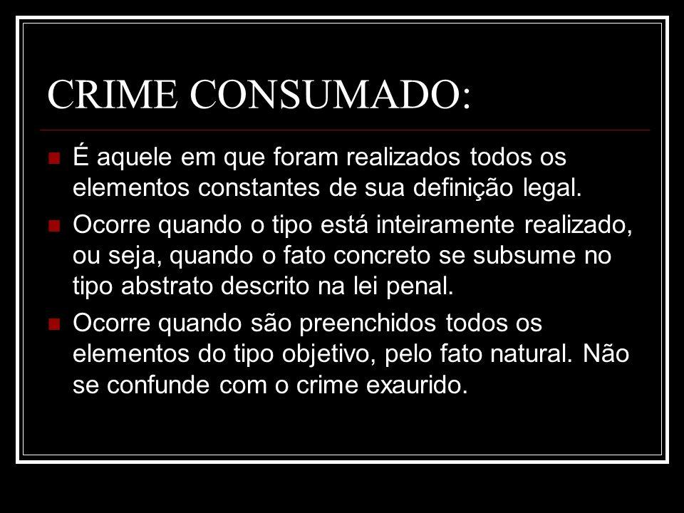 CRIME CONSUMADO: É aquele em que foram realizados todos os elementos constantes de sua definição legal. Ocorre quando o tipo está inteiramente realiza