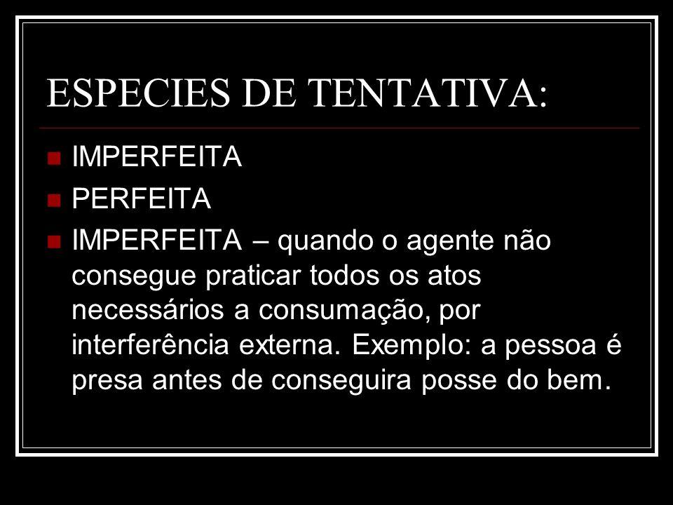 ESPECIES DE TENTATIVA: IMPERFEITA PERFEITA IMPERFEITA – quando o agente não consegue praticar todos os atos necessários a consumação, por interferênci