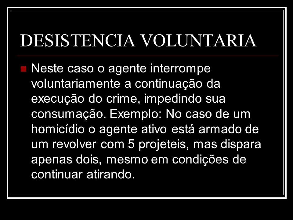 DESISTENCIA VOLUNTARIA Neste caso o agente interrompe voluntariamente a continuação da execução do crime, impedindo sua consumação. Exemplo: No caso d