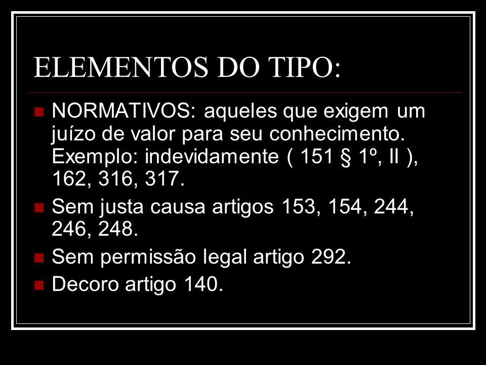 ELEMENTOS DO TIPO: NORMATIVOS: aqueles que exigem um juízo de valor para seu conhecimento. Exemplo: indevidamente ( 151 § 1º, II ), 162, 316, 317. Sem