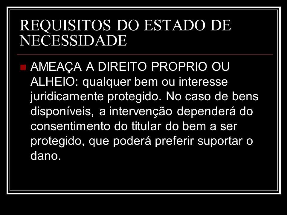 REQUISITOS DO ESTADO DE NECESSIDADE AMEAÇA A DIREITO PROPRIO OU ALHEIO: qualquer bem ou interesse juridicamente protegido. No caso de bens disponíveis