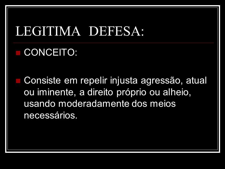 LEGITIMA DEFESA: CONCEITO: Consiste em repelir injusta agressão, atual ou iminente, a direito próprio ou alheio, usando moderadamente dos meios necess