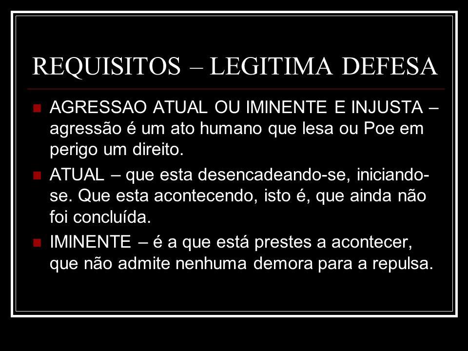 REQUISITOS – LEGITIMA DEFESA AGRESSAO ATUAL OU IMINENTE E INJUSTA – agressão é um ato humano que lesa ou Poe em perigo um direito. ATUAL – que esta de