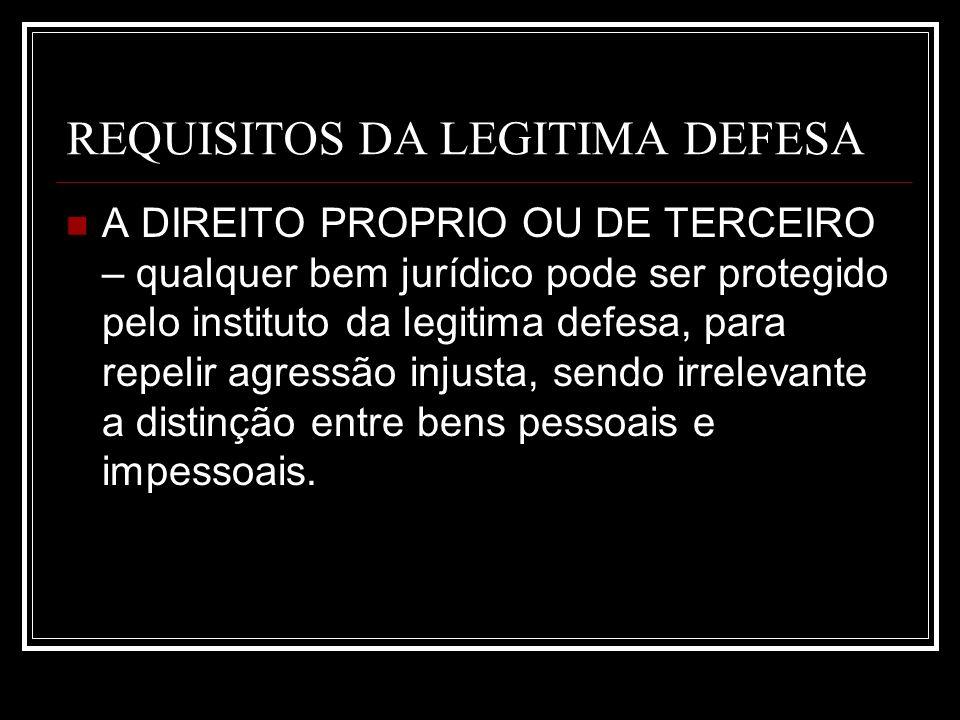 REQUISITOS DA LEGITIMA DEFESA A DIREITO PROPRIO OU DE TERCEIRO – qualquer bem jurídico pode ser protegido pelo instituto da legitima defesa, para repe