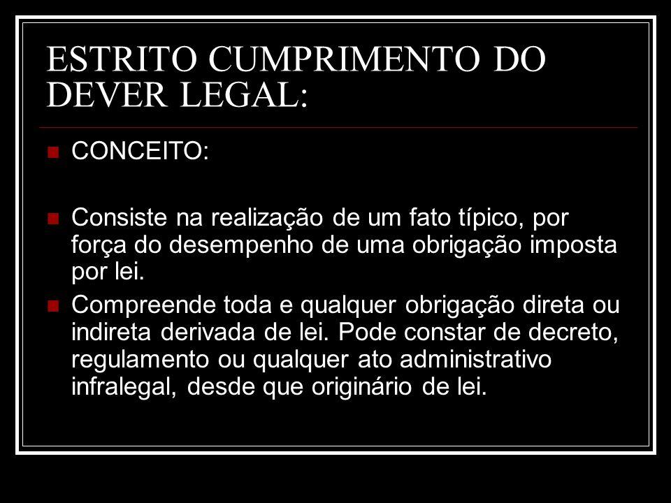 ESTRITO CUMPRIMENTO DO DEVER LEGAL: CONCEITO: Consiste na realização de um fato típico, por força do desempenho de uma obrigação imposta por lei. Comp