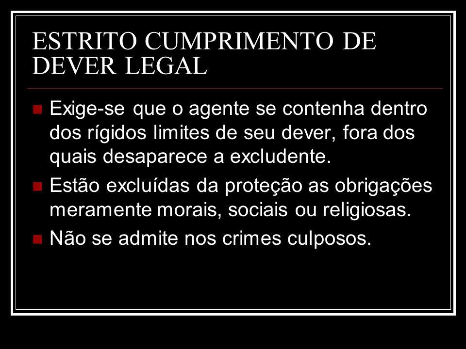ESTRITO CUMPRIMENTO DE DEVER LEGAL Exige-se que o agente se contenha dentro dos rígidos limites de seu dever, fora dos quais desaparece a excludente.