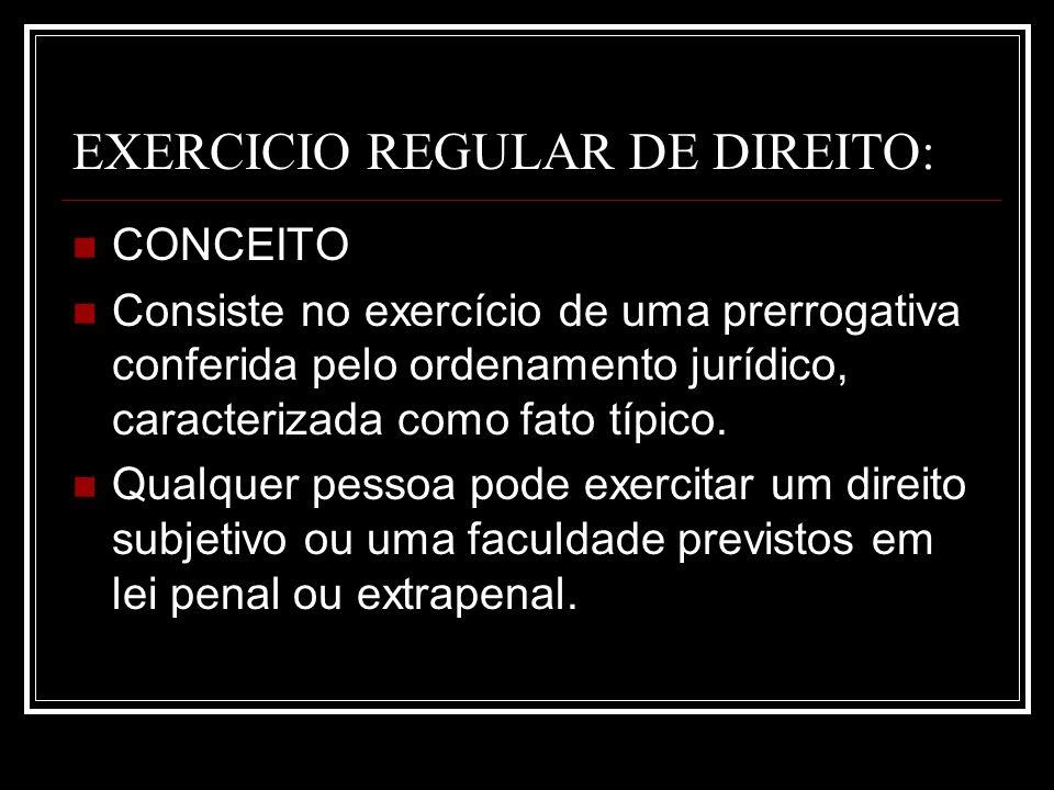 EXERCICIO REGULAR DE DIREITO: CONCEITO Consiste no exercício de uma prerrogativa conferida pelo ordenamento jurídico, caracterizada como fato típico.