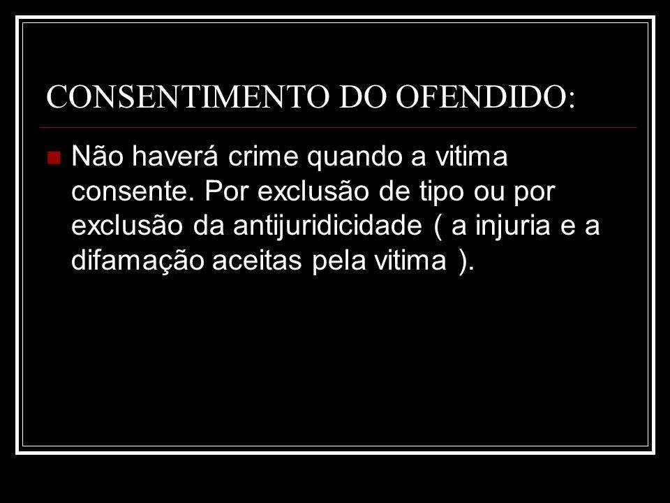 CONSENTIMENTO DO OFENDIDO: Não haverá crime quando a vitima consente. Por exclusão de tipo ou por exclusão da antijuridicidade ( a injuria e a difamaç