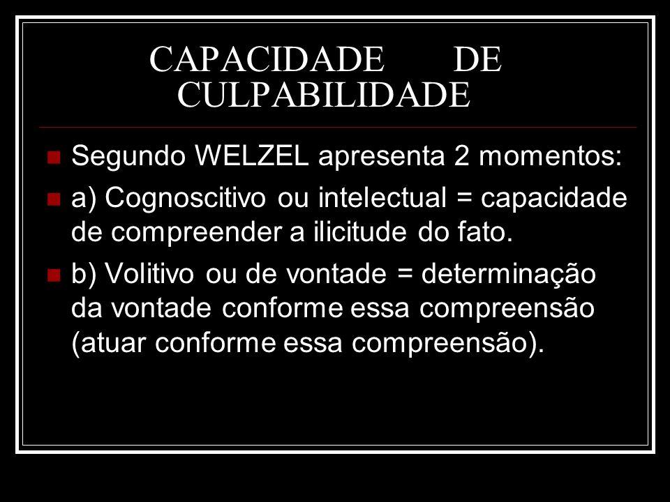 CAPACIDADE DE CULPABILIDADE Segundo WELZEL apresenta 2 momentos: a) Cognoscitivo ou intelectual = capacidade de compreender a ilicitude do fato. b) Vo