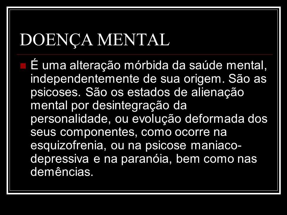 DOENÇA MENTAL É uma alteração mórbida da saúde mental, independentemente de sua origem. São as psicoses. São os estados de alienação mental por desint